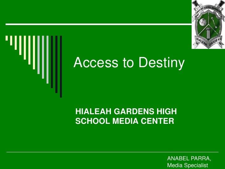 Access to Destiny<br />HIALEAH GARDENS HIGH SCHOOL MEDIA CENTER<br />ANABEL PARRA, Media Specialist<br />