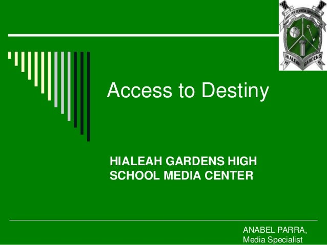 Access to Destiny HIALEAH GARDENS HIGH SCHOOL MEDIA CENTER ANABEL PARRA, Media Specialist