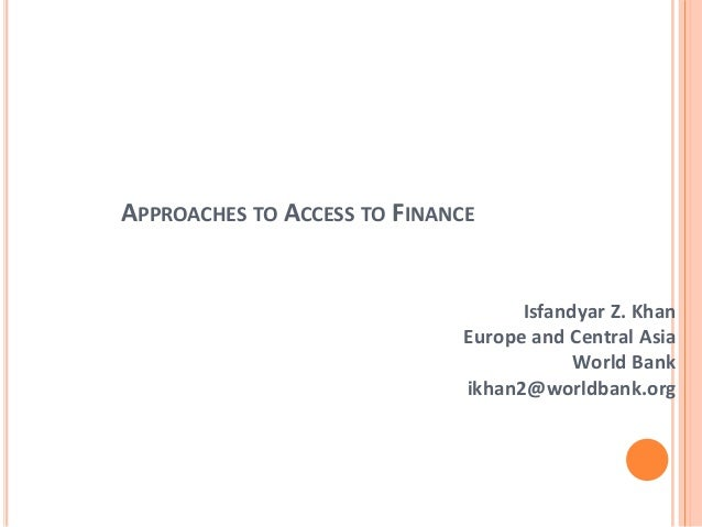 APPROACHES TO ACCESS TO FINANCEIsfandyar Z. KhanEurope and Central AsiaWorld Bankikhan2@worldbank.org
