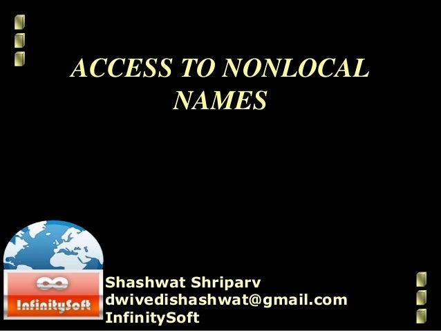 ACCESS TO NONLOCAL NAMES Shashwat Shriparv dwivedishashwat@gmail.com InfinitySoft
