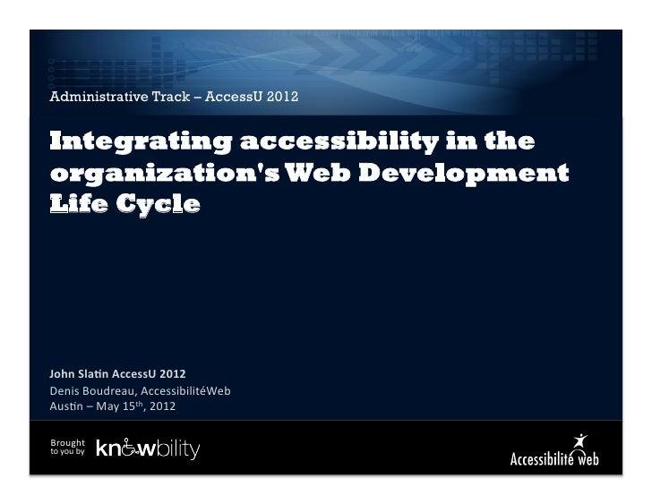 Administrative Track – AccessU 2012Integrating accessibility in theorganizations Web DevelopmentLife CycleJohn Sla)n A...
