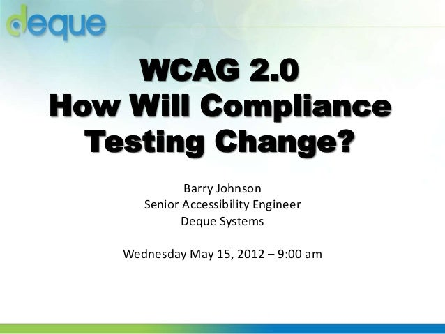 WCAG 2.0How Will ComplianceTesting Change?Barry JohnsonSenior Accessibility EngineerDeque SystemsWednesday May 15, 2012 – ...