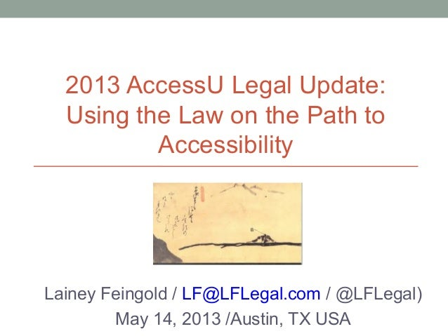 2013 AccessU Legal Update:Using the Law on the Path toAccessibilityLainey Feingold / LF@LFLegal.com / @LFLegal)May 14, 201...
