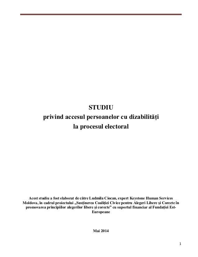 1 STUDIU privind accesul persoanelor cu dizabilități la procesul electoral Acest studiu a fost elaborat de către Ludmila C...