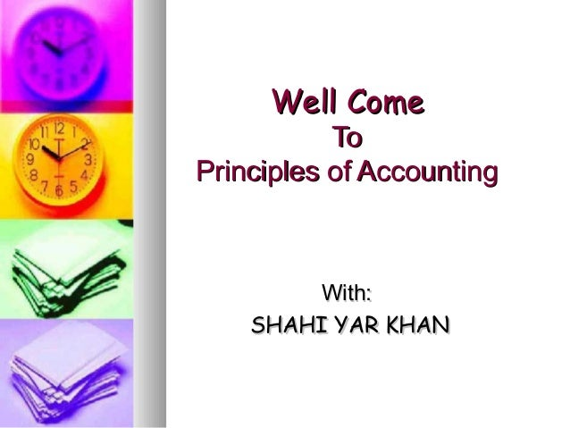 Well ComeWell Come ToTo Principles of AccountingPrinciples of Accounting With:With: SHAHI YAR KHANSHAHI YAR KHAN