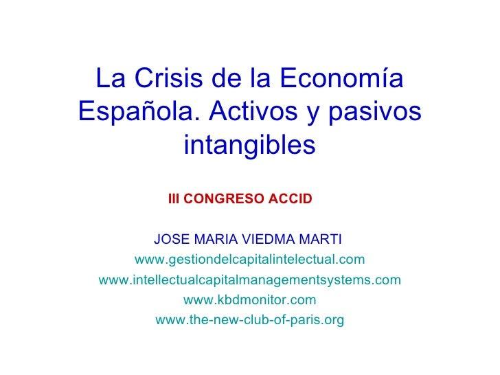 La Crisis de la Economía Española. Activos y pasivos intangibles III CONGRESO ACCID   JOSE MARIA VIEDMA MARTI  www.gestion...