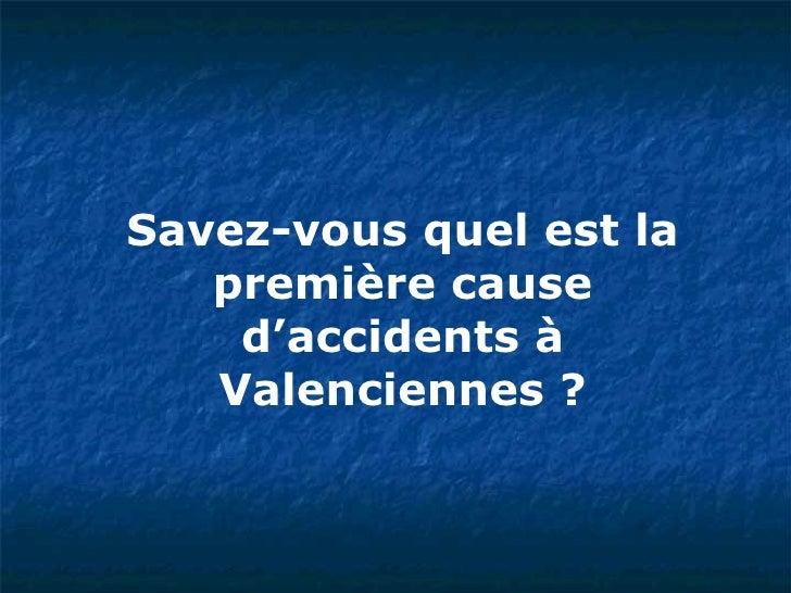 Savez-vous quel est la première cause d'accidents à Valenciennes ?