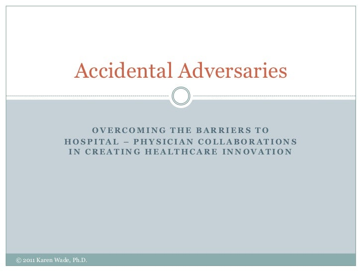 Overcoming the barriers to<br />Hospital – physician collaborations in creating healthcare innovation<br />Accidental Adve...