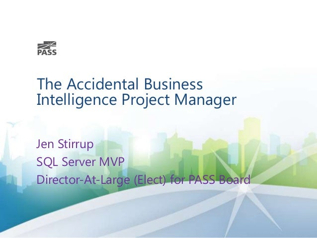 The Accidental Business Intelligence Project Manager Jen Stirrup SQL Server MVP Director-At-Large (Elect) for PASS Board