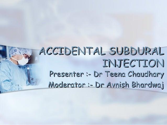 ACCIDENTAL SUBDURAL         INJECTION Presenter :- Dr Teena Chaudhary Moderator :- Dr Avnish Bhardwaj