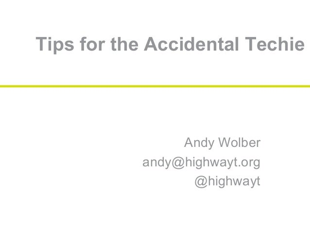 Tips for the Accidental Techie Andy Wolber andy@highwayt.org @highwayt