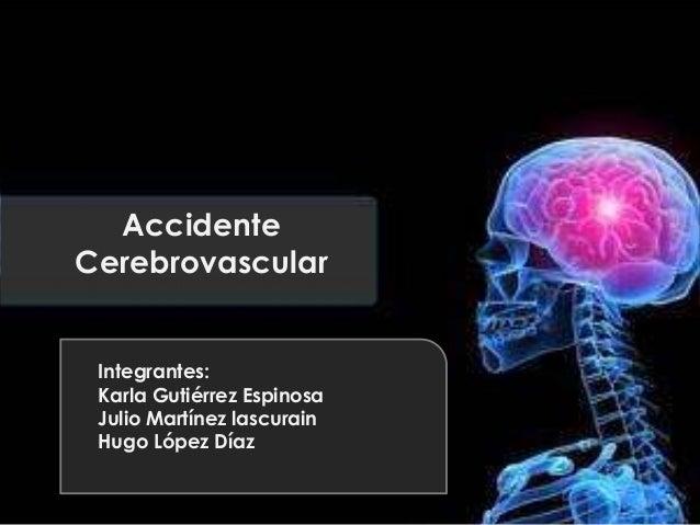 Accidente Cerebrovascular Integrantes: Karla Gutiérrez Espinosa Julio Martínez lascurain Hugo López Díaz