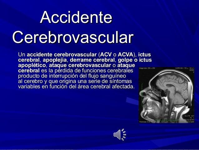 AccidenteCerebrovascularUn accidente cerebrovascular (ACV o ACVA), ictuscerebral, apoplejía, derrame cerebral, golpe o ict...