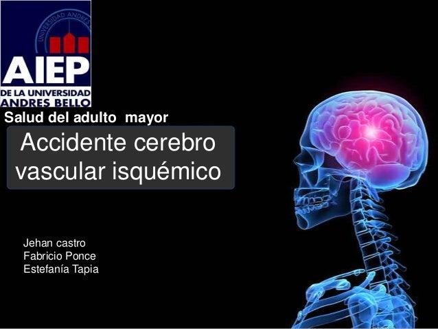 Salud del adulto mayor Accidente cerebro vascular isquémico  Jehan castro  Fabricio Ponce  Estefanía Tapia