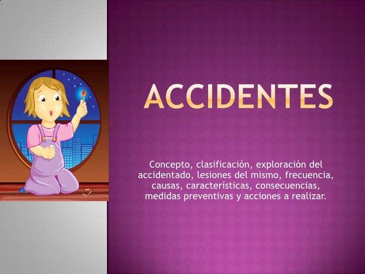 Accidentes<br />Concepto, clasificación, exploración del accidentado, lesiones del mismo, frecuencia, causas, característi...
