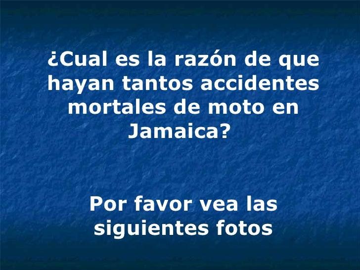 ¿Cual es la razón de que hayan tantos accidentes mortales de moto en Jamaica?  Por favor vea las siguientes fotos