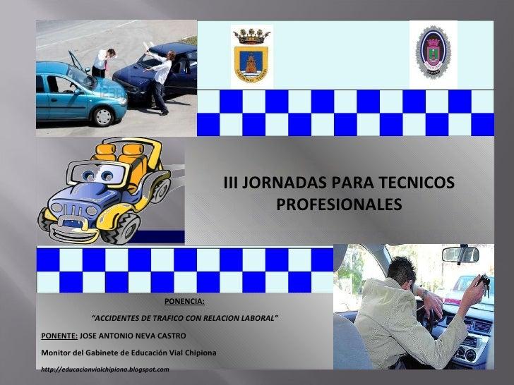 """III JORNADAS PARA TECNICOS PROFESIONALES PONENCIA: """" ACCIDENTES DE TRAFICO CON RELACION LABORAL"""" PONENTE:  JOSE ANTONIO NE..."""