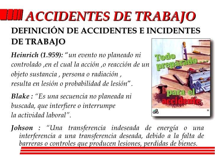 ACCIDENT ES DE TRABAJO <ul><li>DEFINICIÓN DE  ACCIDENTES E INCIDENTES </li></ul><ul><li>DE TRABAJO </li></ul><ul><li>Heinr...