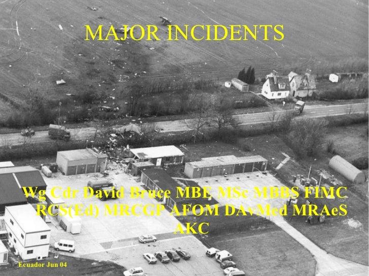 MAJOR INCIDENTS <ul><li>Wg Cdr David Bruce MBE MSc MBBS FIMC RCS(Ed) MRCGP AFOM DAvMed MRAeS AKC </li></ul>Ecuador Jun 04