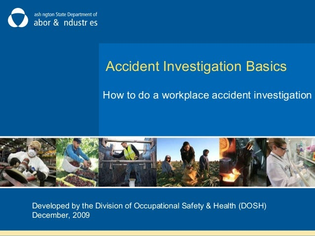 Accident Investigation Basics How to do a workplace accident investigation Developed by the Division of Occupational Safet...