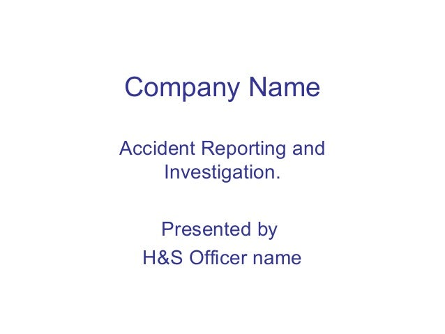 Company Name Accident Reporting and Investigation. Presented by H&S Officer name