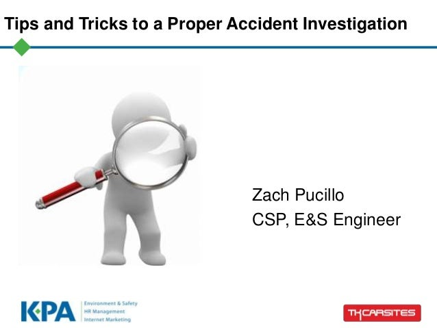 Tips and Tricks to a Proper Accident Investigation Zach Pucillo CSP, E&S Engineer