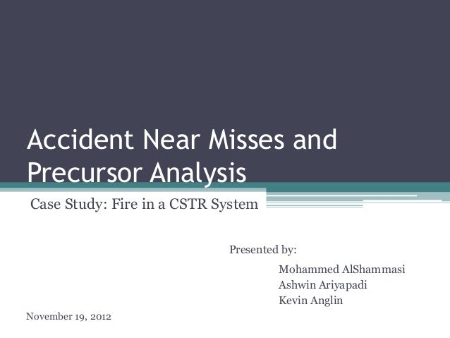 Accident Near Misses and Precursor Analysis Case Study: Fire in a CSTR System Presented by: Mohammed AlShammasi Ashwin Ari...