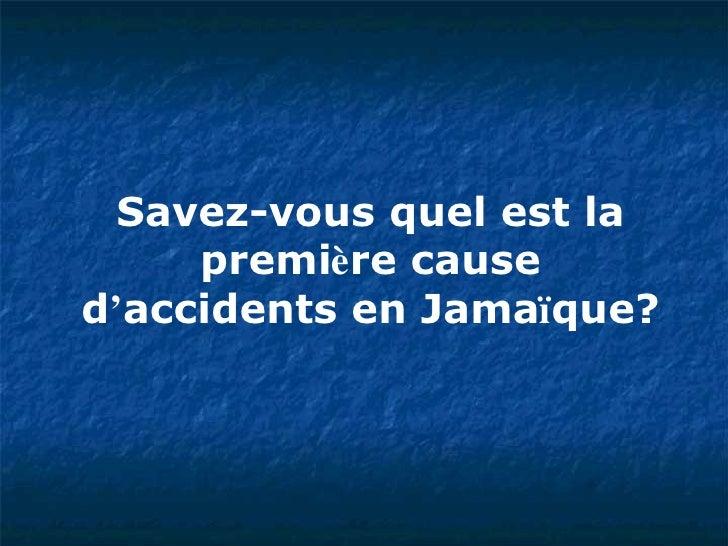 Savez-vous quel est la premi è re cause d ' accidents en Jama ï que?