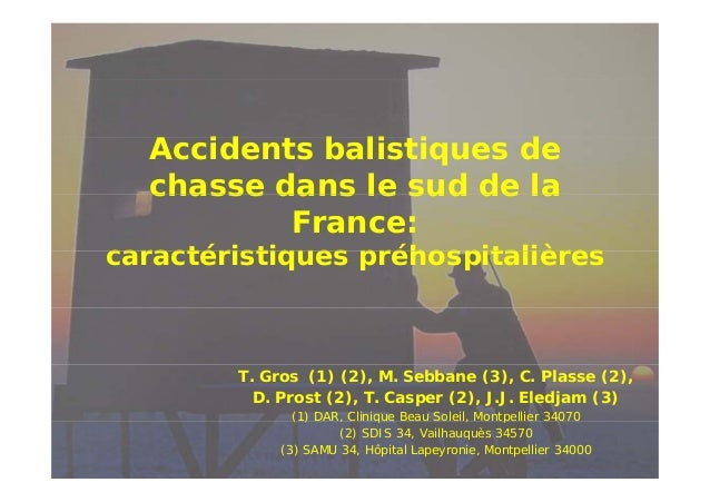 Accidents b li i id balistiques de d chasse dans le sud de la France:  caractéristiques préhospitalières  T. Gros (1) (2),...