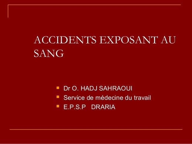 ACCIDENTS EXPOSANT AU SANG  Dr O. HADJ SAHRAOUI  Service de médecine du travail  E.P.S.P DRARIA