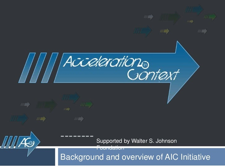 --------<br />Background and overview of AIC Initiative  <br />Supported by Walter S. Johnson Foundation<br />