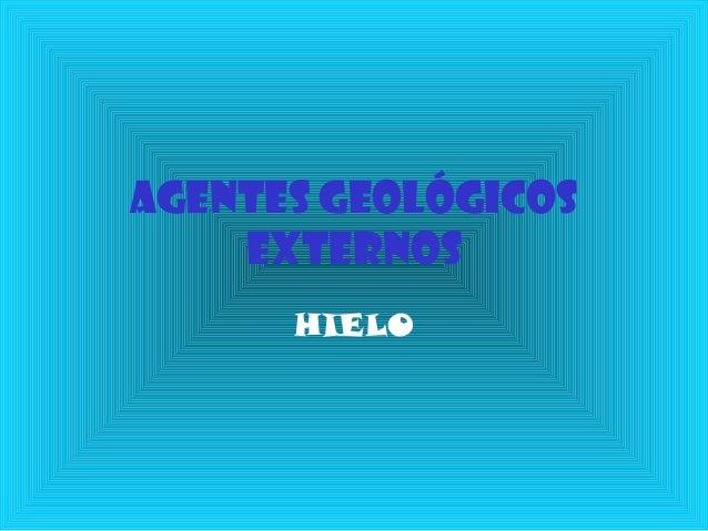 AGENTES GEOLÓGICOS EXTERNOS HIELO