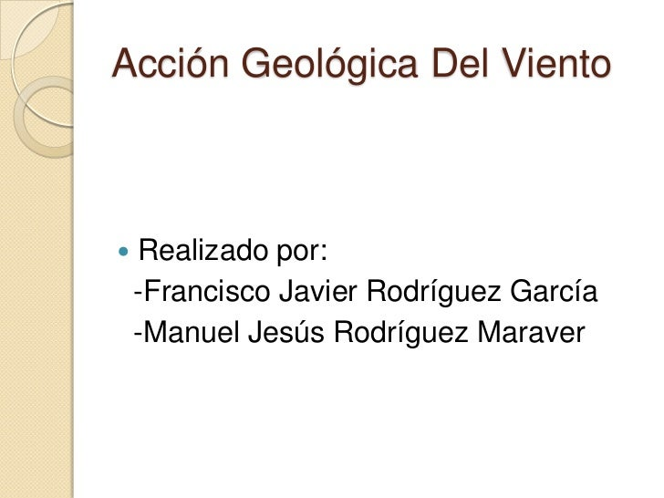 Acción Geológica Del Viento   Realizado por:    -Francisco Javier Rodríguez García    -Manuel Jesús Rodríguez Maraver