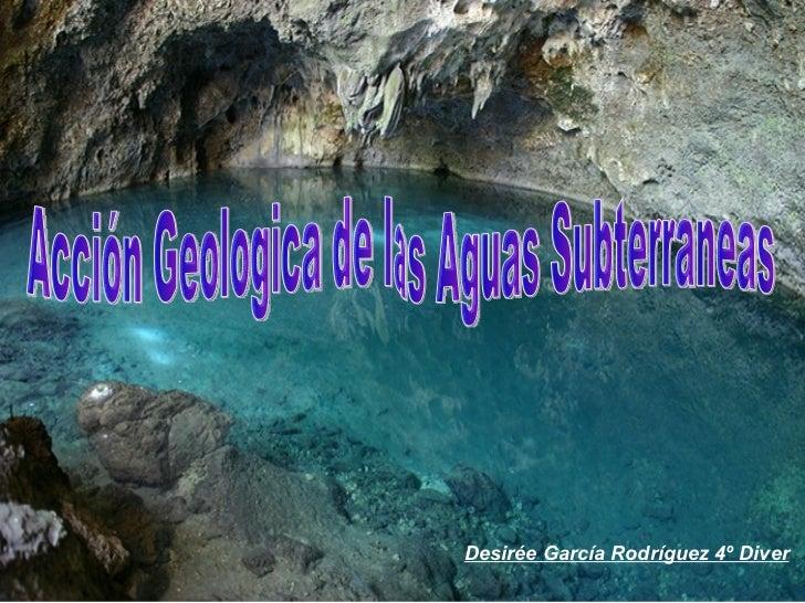 Acción Geologica de las Aguas Subterraneas Desirée García Rodríguez 4º Diver
