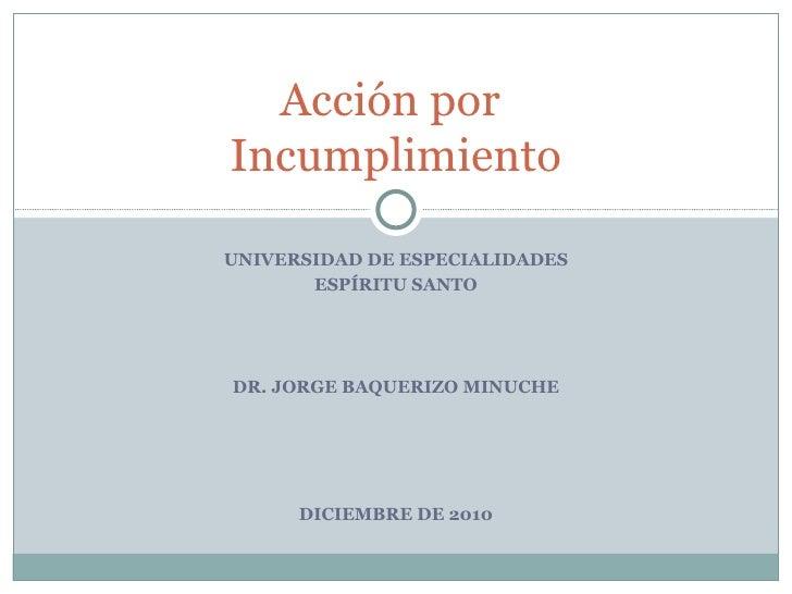UNIVERSIDAD DE ESPECIALIDADES ESPÍRITU SANTO DR. JORGE BAQUERIZO MINUCHE DICIEMBRE DE 2010 Acción por  Incumplimiento