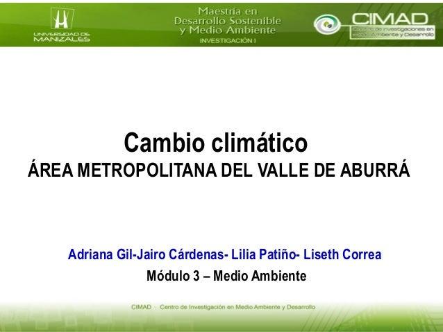 Cambio climático ÁREA METROPOLITANA DEL VALLE DE ABURRÁ Adriana Gil-Jairo Cárdenas- Lilia Patiño- Liseth Correa Módulo 3 –...