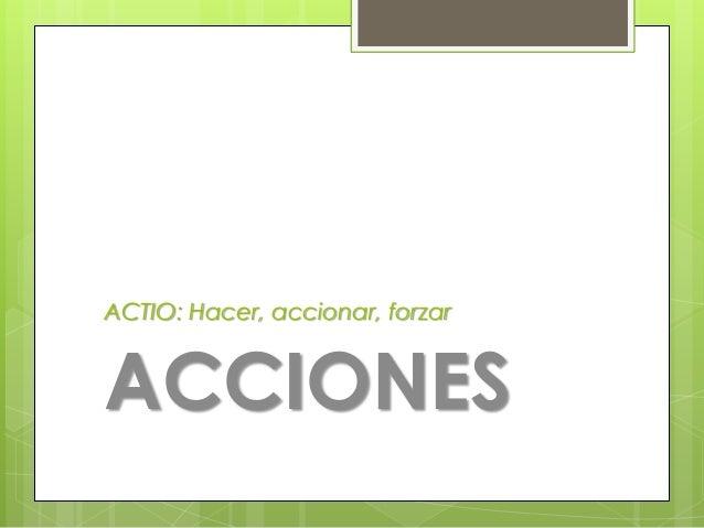 ACTIO: Hacer, accionar, forzar  ACCIONES