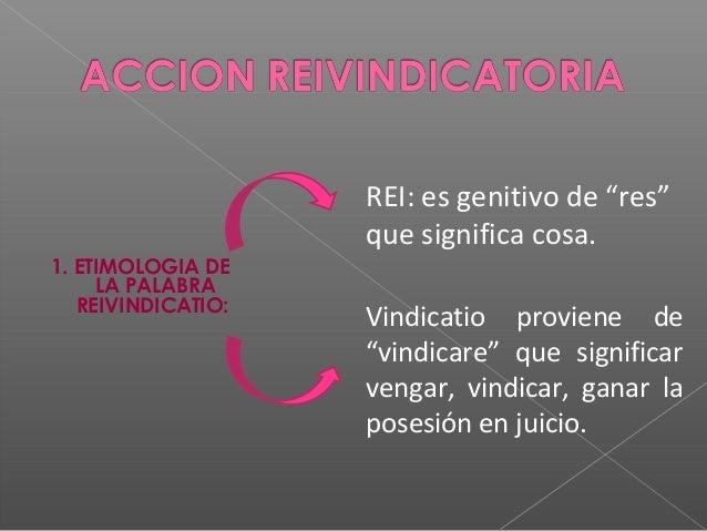 """REI: es genitivo de """"res"""" que significa cosa. 1. ETIMOLOGIA DE LA PALABRA REIVINDICATIO:  Vindicatio proviene de """"vindicar..."""