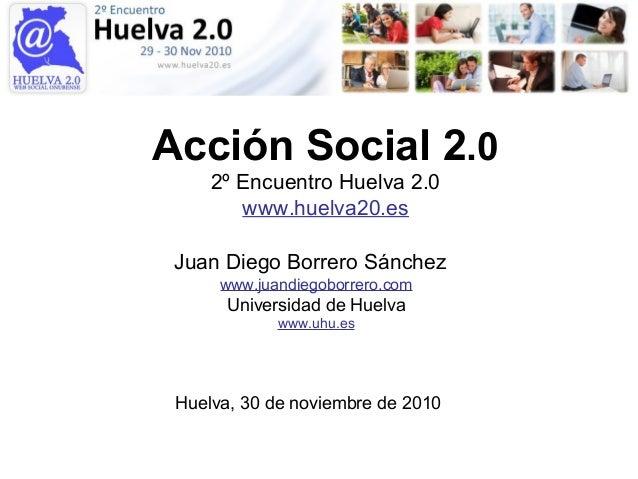 Acción Social 2.0 2º Encuentro Huelva 2.0 www.huelva20.es Juan Diego Borrero Sánchez www.juandiegoborrero.com Universidad ...