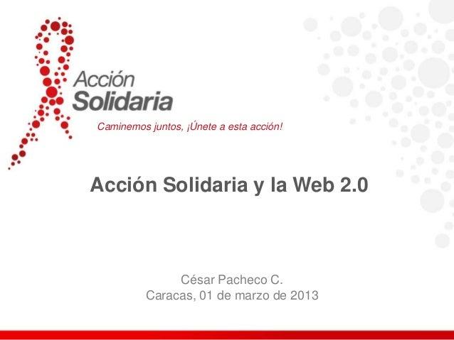 Caminemos juntos, ¡Únete a esta acción!Acción Solidaria y la Web 2.0               César Pacheco C.          Caracas, 01 d...