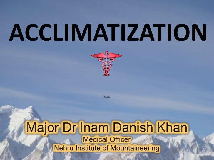 ACCLIMATIZATION<br />Major Dr Inam Danish Khan<br />Medical Officer<br />Nehru Institute of Mountaineering<br />