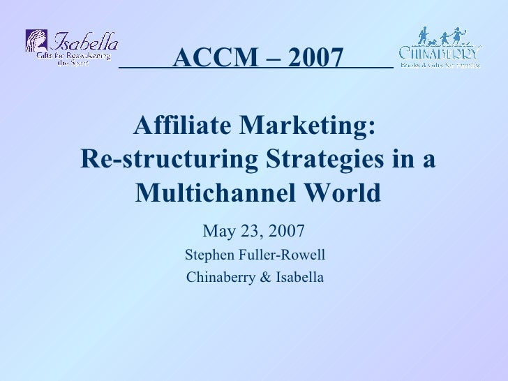 ACCM – 2007 Affiliate Marketing:  Re-structuring Strategies in a Multichannel World May 23, 2007 Stephen Fuller-Rowell Chi...