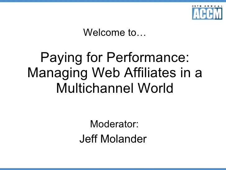 Welcome to… Paying for Performance: Managing Web Affiliates in a Multichannel World Moderator: Jeff Molander