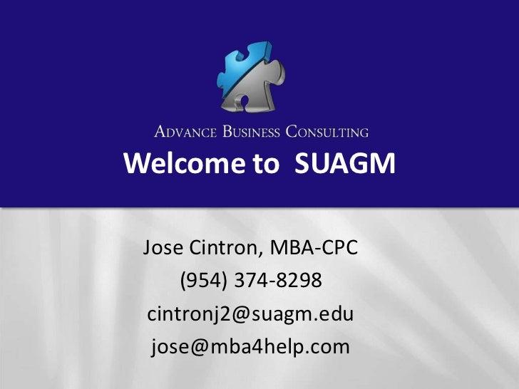 Welcome to  SUAGM<br />Jose Cintron, MBA-CPC<br />(954) 374-8298<br />cintronj2@suagm.edu <br />jose@mba4help.com<br />