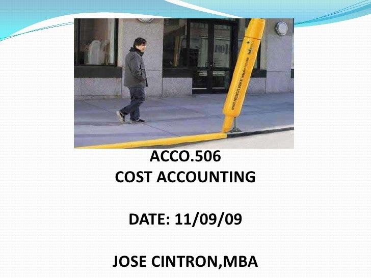 ACCO.506<br />COST ACCOUNTING<br />DATE: 11/09/09<br /><br />JOSE CINTRON,MBA<br />