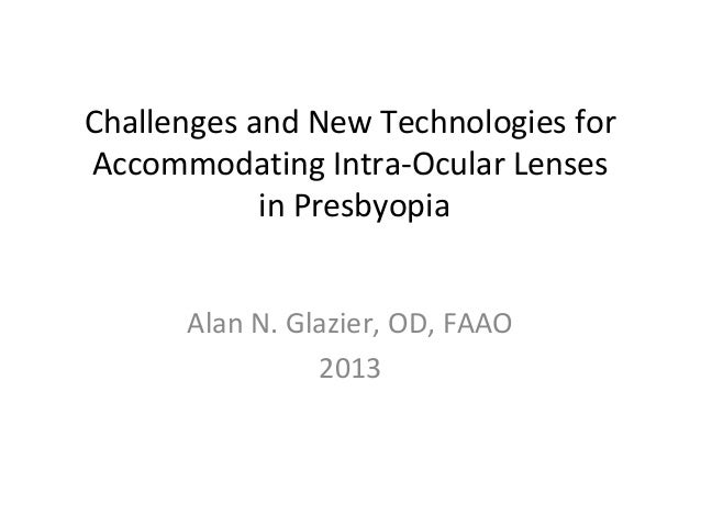 Challenges and New Technologies for Accommodating Intra-Ocular Lenses in Presbyopia Alan N. Glazier, OD, FAAO 2013