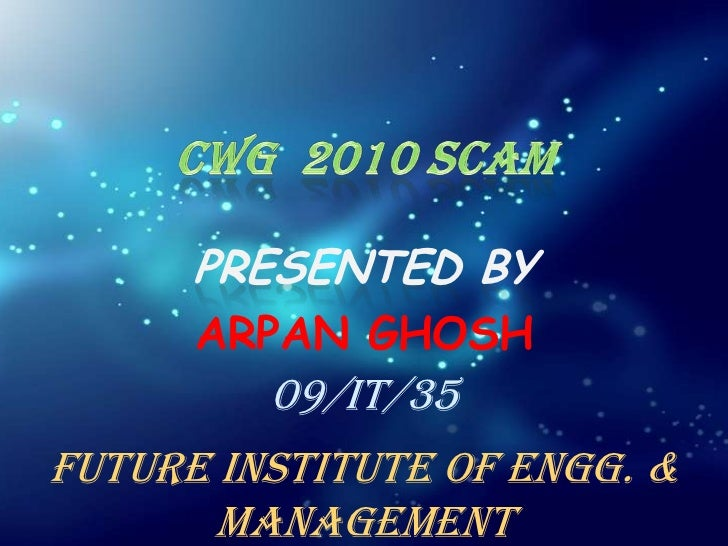 CWG  2010 SCAM<br />PRESENTED BY<br />ARPAN GHOSH<br />09/IT/35<br />Future Institute of Engg. & Management<br />