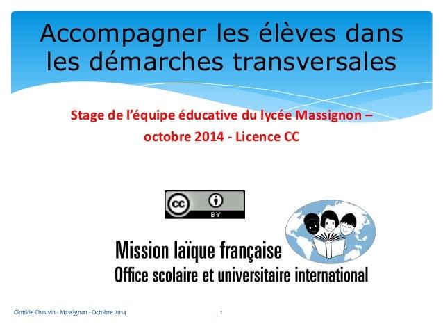 Accompagner les élèves dans  les démarches transversales  Stage de l'équipe éducative du lycée Massignon –  octobre 2014 -...