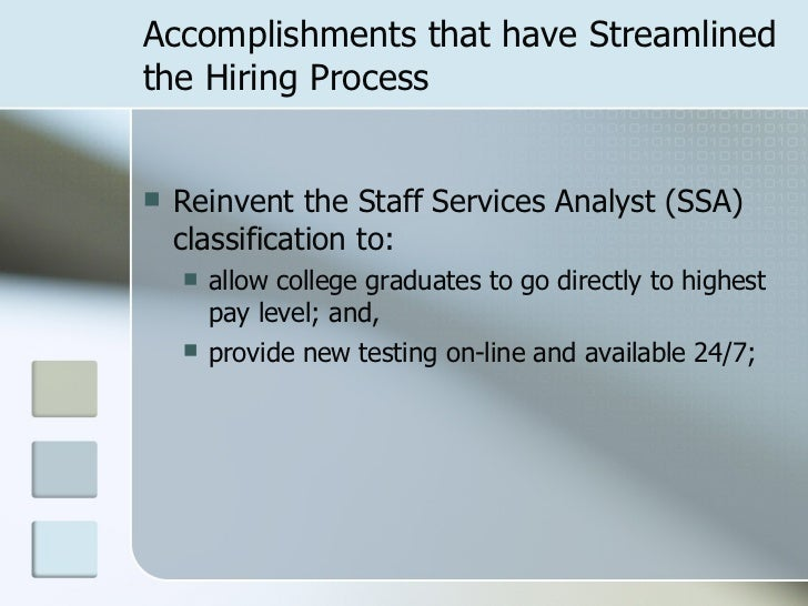 Accomplishments that have Streamlined the Hiring Process <ul><li>Reinvent the Staff Services Analyst (SSA) classification ...