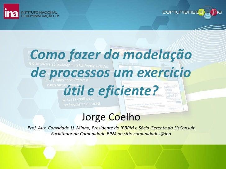 Como fazer da modelação de processos um exercício útil e eficiente?<br />Jorge Coelho<br />Prof. Aux. Convidado U. Minho, ...